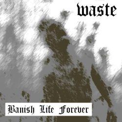 Waste - Banish Life Forever
